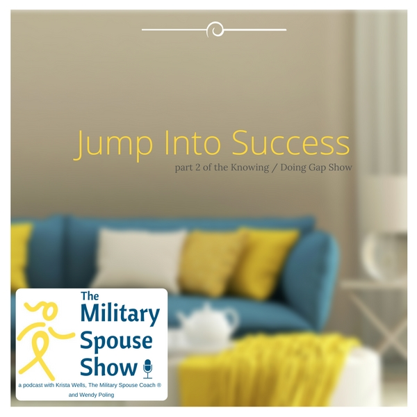 Jump Into Success - Part 2 of Knowing / Doing Gap Show - The Military Spouse Show