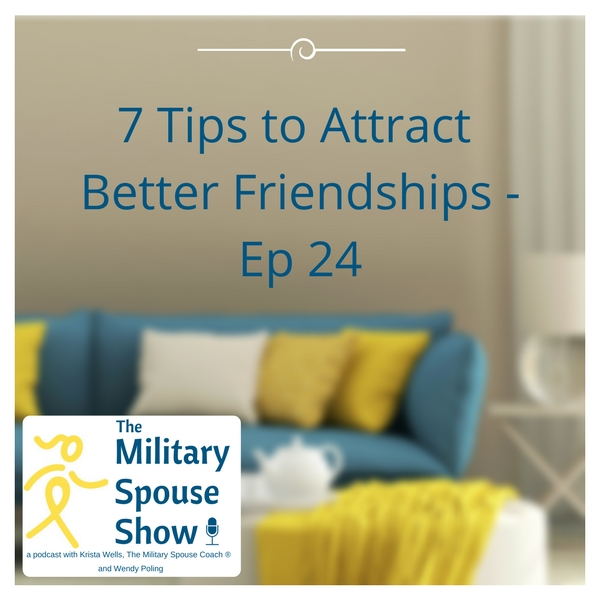 7 Tips to Attract Better Friendships | The Military Spouse Show